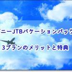 ディズニーJTBバケーションパッケージ3プランのメリットと特典