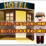 ディズニーホテルの安い時期や一番空いているおすすめの曜日は?