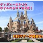 上海ディズニーホテルと周辺ホテルのおすすめ4選!HISツアーが格安なの?