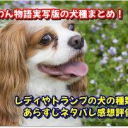 わんわん物語実写版の犬種まとめ!レディやトランプの犬の種類は?あらすじネタバレ感想評価も!
